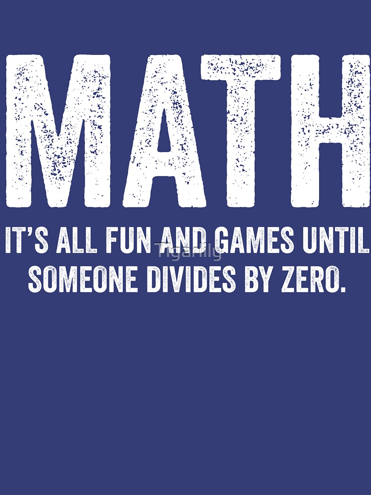 Math It's All Fun And Games Until Someone Divides Zero T Shirt by Tigarlily