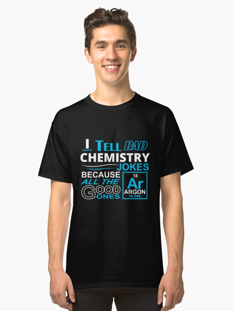 I Tell Bad Chemistry Jokes Because All The Good Ones Argon Classic T-Shirt Front