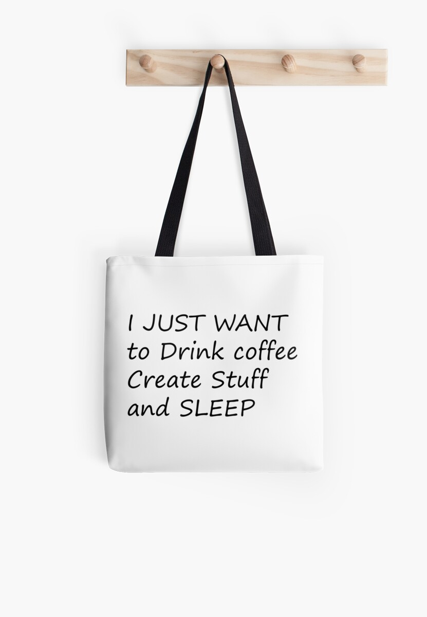 I JUST WANT to Drink coffee Create Stuff and SLEEP by Zzart