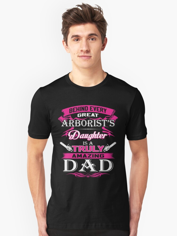Behind Every Great Arborist Daughter Is A Truly Amazing Dad Unisex T-Shirt Front