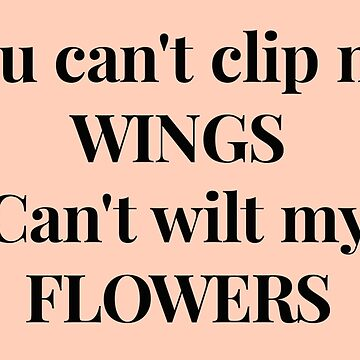 You can't clip my WINGS, Can't wilt my FLOWERS by typogracat