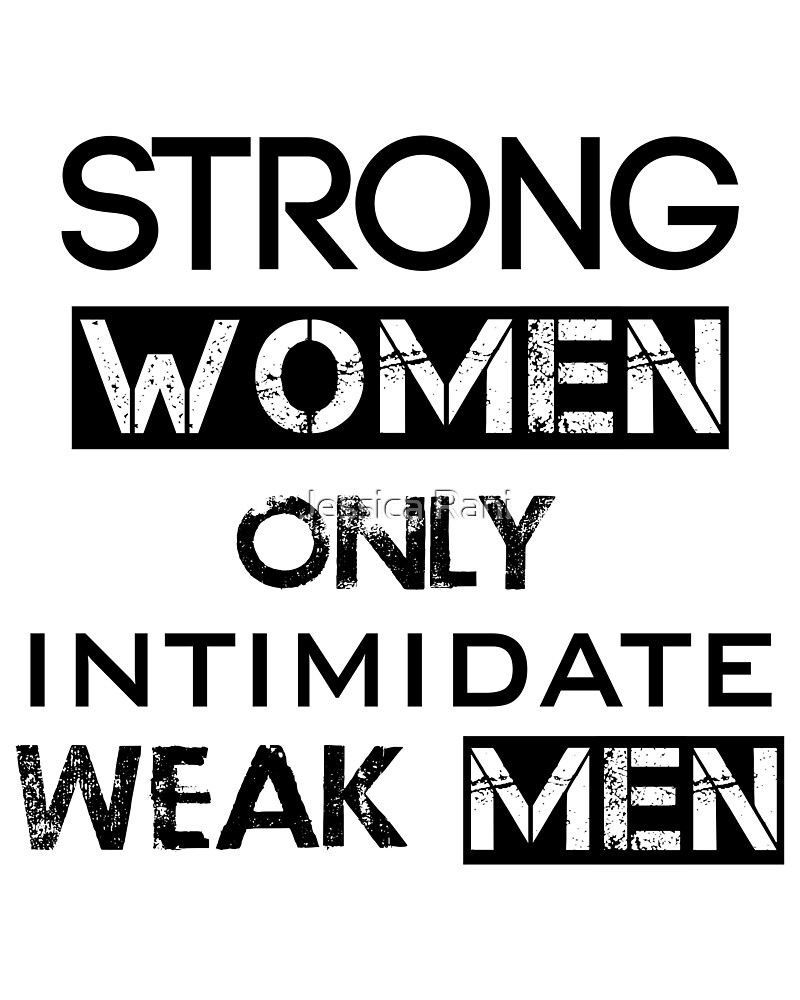 Strong WOMEN only Intimidate weak MEN by Jessica Rani