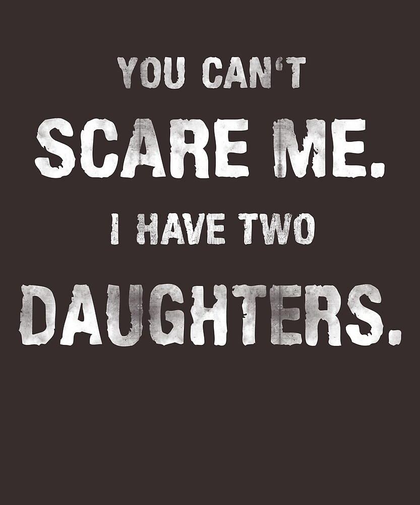 You can't scare me. I have two daughters. by STYLESYNDIKAT