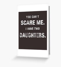 You can't scare me. I have two daughters. Greeting Card