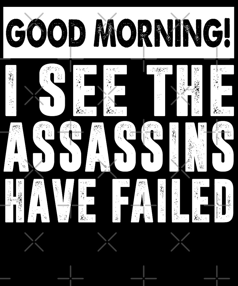 Good Morning I See The Assassing Have Failed T-Shirt by Kimcf