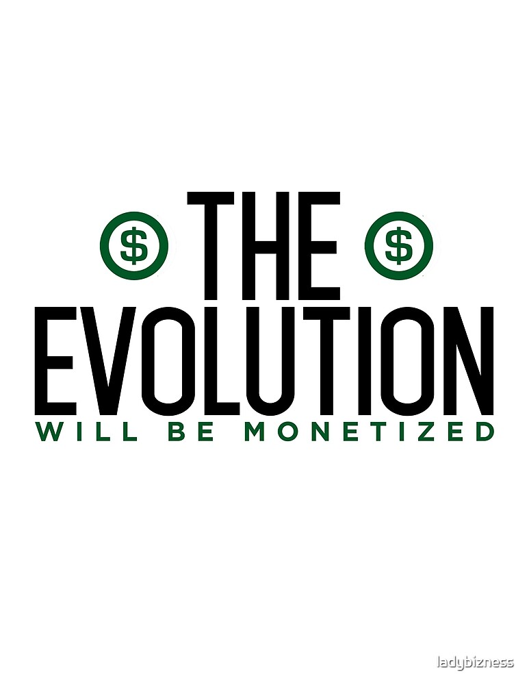 The Evolution Will Be Monetized by ladybizness
