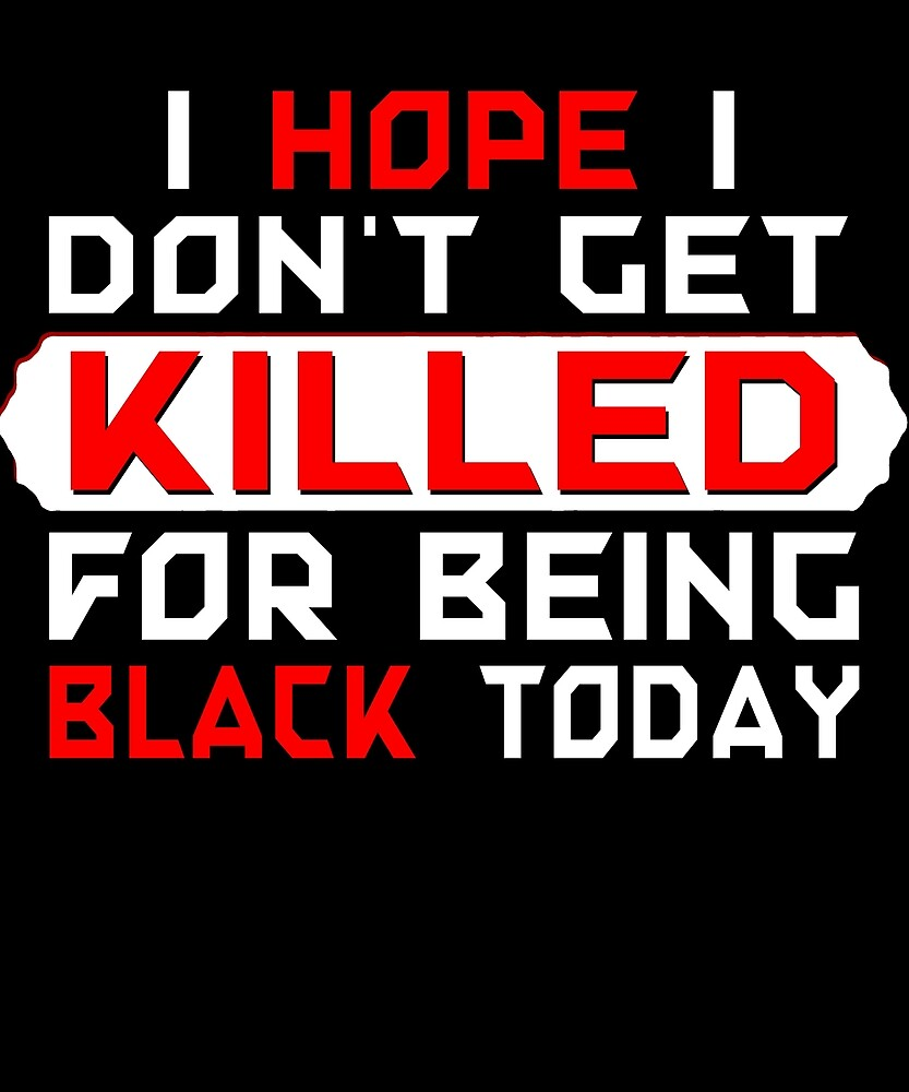 i hope i don't get killed for being black today t-shirt 2 by chihai