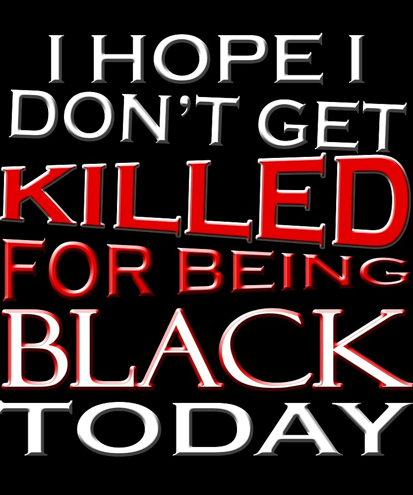 I Hope I Don't Get Killed For Being Black Today T-Shirt 1 by chihai