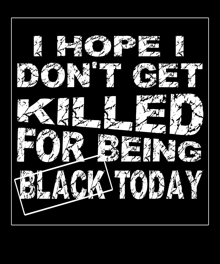 I Hope I Don't Get Killed For Being Black Today T-Shirt 6 by chihai