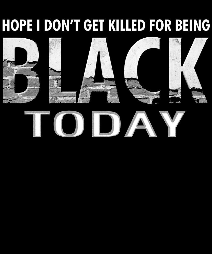 I Hope I Don't Get Killed For Being Black Today T-Shirt 8 by chihai