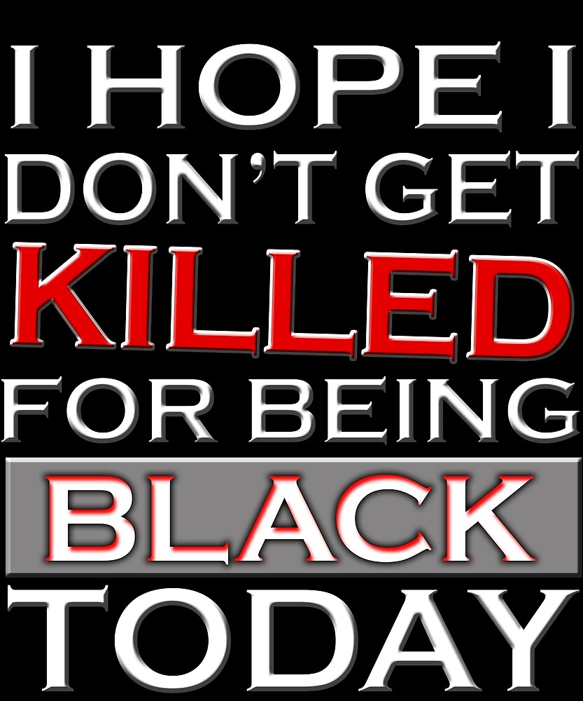 i hope i don't get killed for being black today t-shirt by chihai