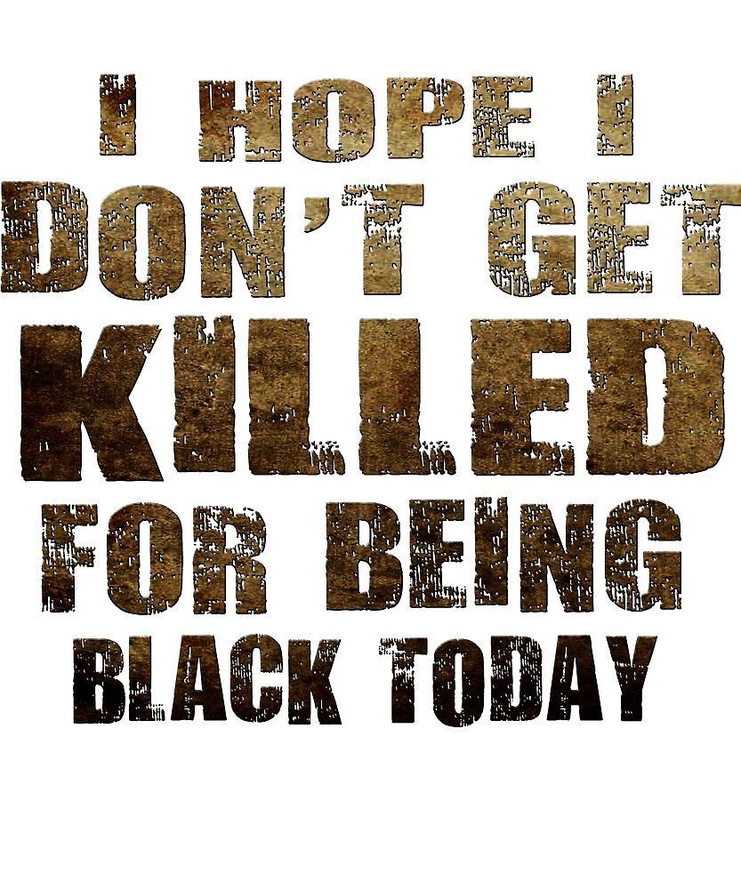 Mens i hope i don't get killed for being black today t-shirt by chihai
