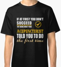 ACUPUNCTURIST TOLD YOU TO DO Classic T-Shirt