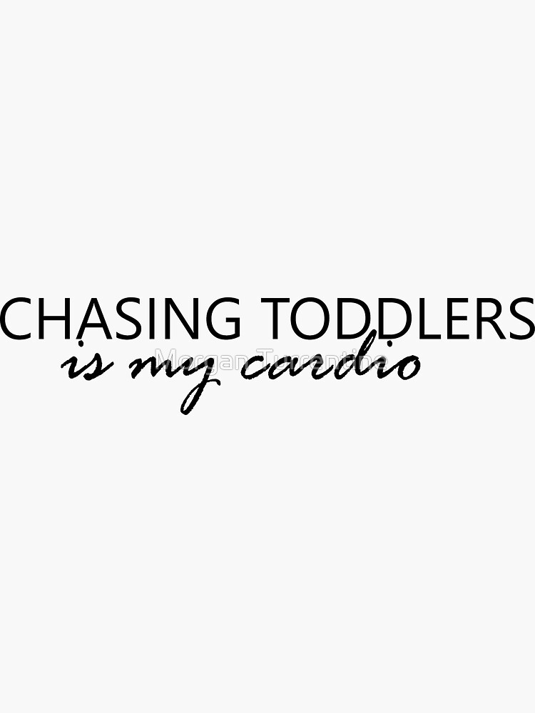 Chasing Toddlers is my Cardio by MorganNicole021