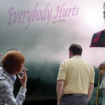 """""""Everybody Hurts""""  by REM by MooseMan"""