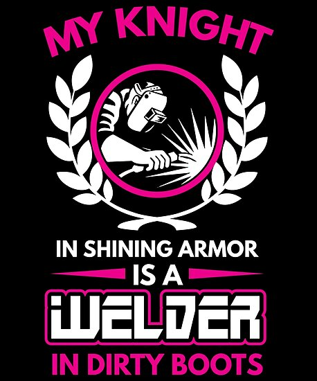 My Knight And Shining Armour Is A Welder Shirt by WarmfeelApparel