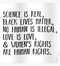 Science is real, no human is illegal, black lives matter, love is love, and womens rights are human rights Poster