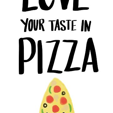 LOVE YOUR TASTE IN PIZZA by ellietography