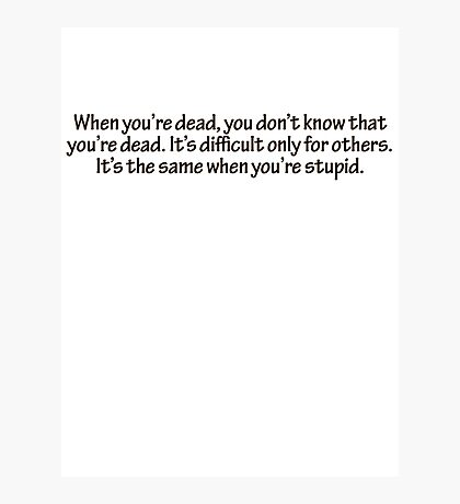 When you're dead, you don't know that you're dead. It's difficult only for others. It's the same when you're stupid. Photographic Print
