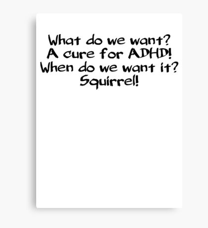 What do we want? A cure for ADHD! When do we want it? Squirrel! Canvas Print