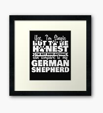 Yes, I'm Single But To Be Honest I'm Not Sure Anyone Can Compare to My German Shepherd Framed Print