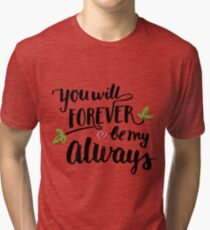 You will forever be my always Tri-blend T-Shirt