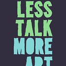 Less Talk, More Art by ezcreative
