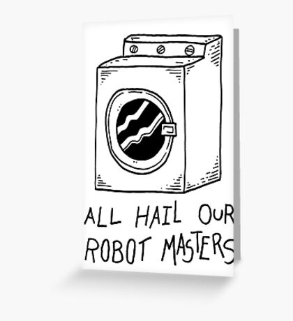 All hail our robot masters - washing mashine Greeting Card