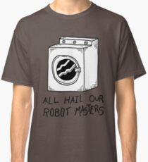 All hail our robot masters - washing mashine Classic T-Shirt