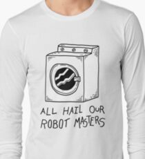All hail our robot masters - washing mashine Long Sleeve T-Shirt