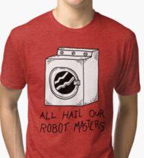 All hail our robot masters - washing mashine Tri-blend T-Shirt
