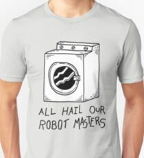 All hail our robot masters - washing mashine Unisex T-Shirt