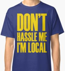 DON'T HASSLE ME, I'M LOCAL Classic T-Shirt