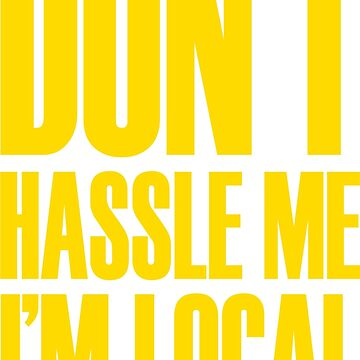 DON'T HASSLE ME, I'M LOCAL by shirtypants