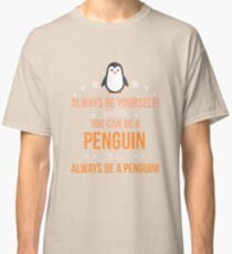 Always Be Yourself Unless You Can Be A Penguin Then Always Be A Penguin Classic T-Shirt