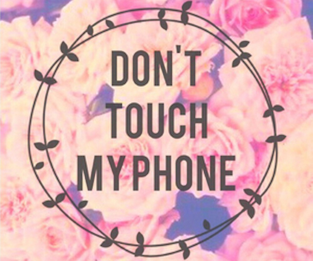 Dont Touch My Phone With Floral Background By Cqkits Redbubble