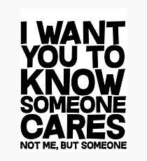 I want you to know someone cares, not me but someone Photographic Print