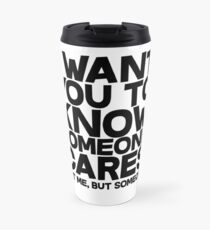 I want you to know someone cares, not me but someone Travel Mug