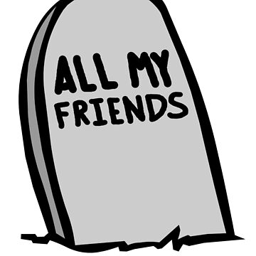 All My Friends Are Dead Tombstone by Poyo