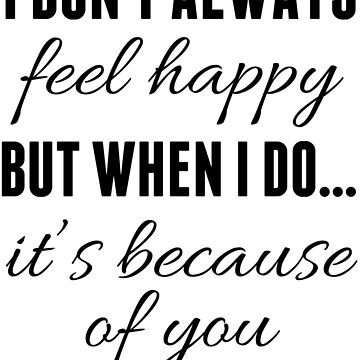 I Don't Always... Feel Happy - But When I Do... It's Because Of You by HappyThreads