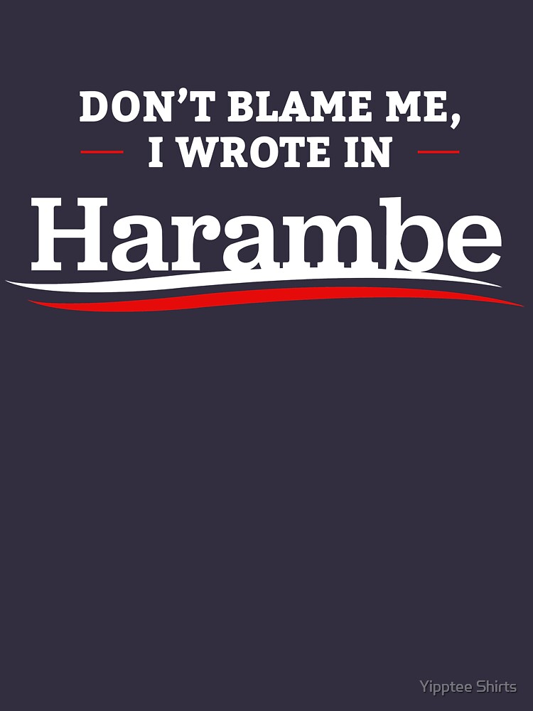 Don't Blame Me I Wrote In Harambe by dumbshirts