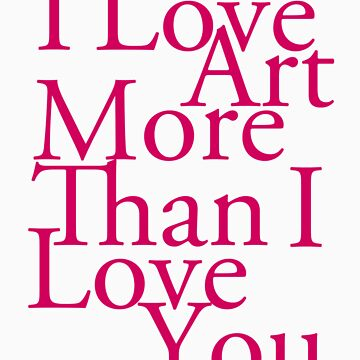 I Love Art More Than I Love You by KaliBlack