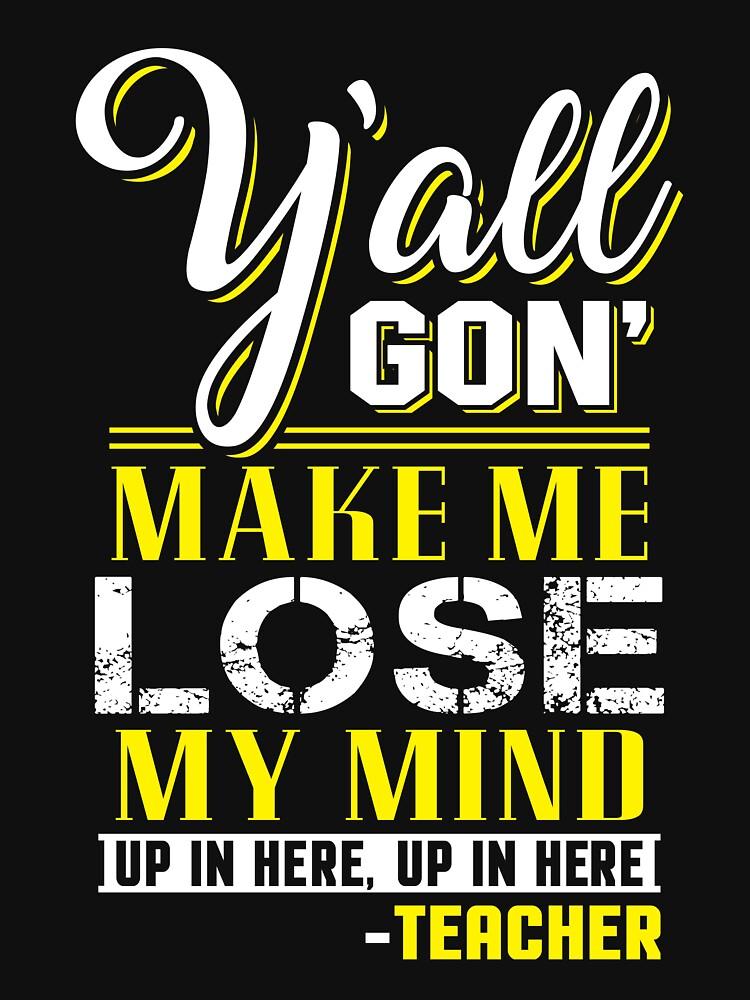 Yall Gon Make Me Lose My Mind Shirt by WarmfeelApparel