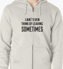 i ain't even think of leaving sometimes Zipped Hoodie