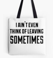i ain't even think of leaving sometimes Tote Bag