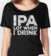 IPA Lot When I Drink Women's Relaxed Fit T-Shirt