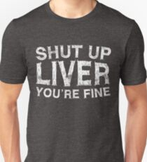 Shut Up Liver You're Fine Unisex T-Shirt