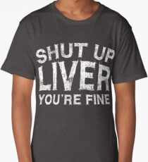 Shut Up Liver You're Fine Long T-Shirt