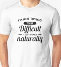 I'm Not Trying To Be Difficult - Funny Saying  T-Shirt