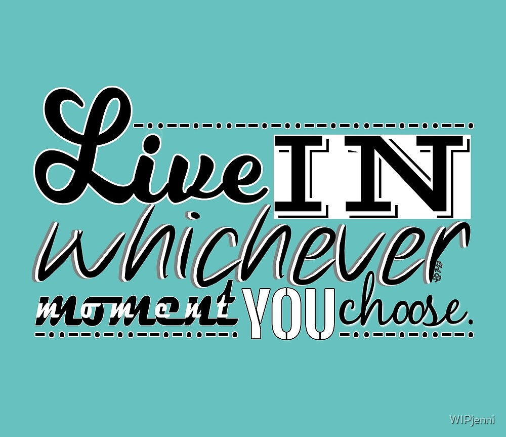 Live in whichever moment you choose by WIPjenni by WIPjenni